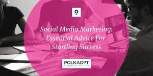Social Media Marketing: Essential Advice For Startling Success - Polkadot Communications