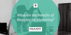 What are the Benefits of Blogging for Marketing? - Polkadot Communications - Share
