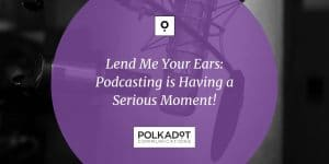 Lend Me Your Ears - Podcasting is Having a Serious Moment - Polkadot Communications - Share