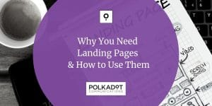 Why You Need Landing Pages and How to Use Them - Polkadot Communications